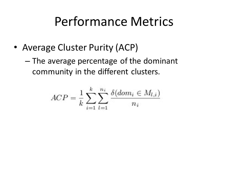 Performance Metrics Average Cluster Purity (ACP) – The average percentage of the dominant community in the different clusters.