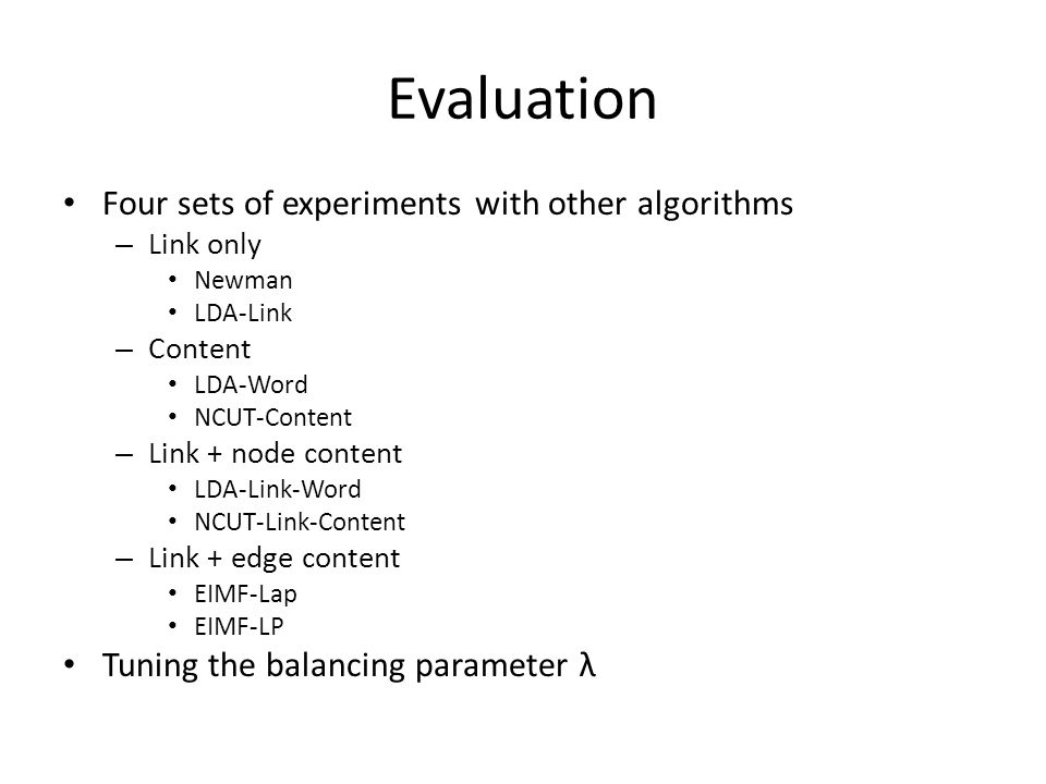 Evaluation Four sets of experiments with other algorithms – Link only Newman LDA-Link – Content LDA-Word NCUT-Content – Link + node content LDA-Link-Word NCUT-Link-Content – Link + edge content EIMF-Lap EIMF-LP Tuning the balancing parameter λ