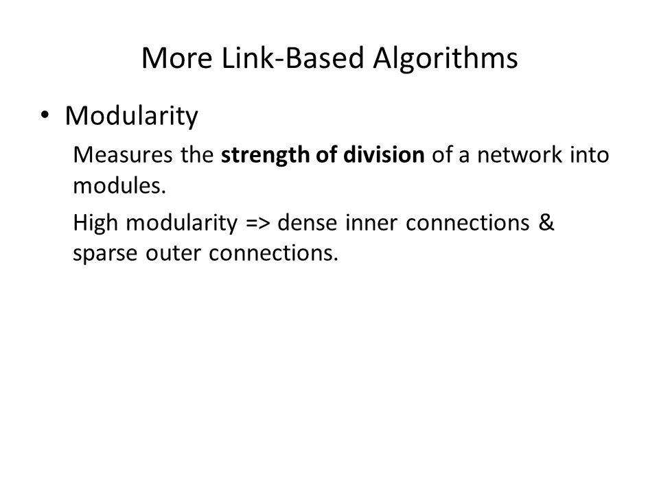 More Link-Based Algorithms Modularity Measures the strength of division of a network into modules. High modularity => dense inner connections & sparse