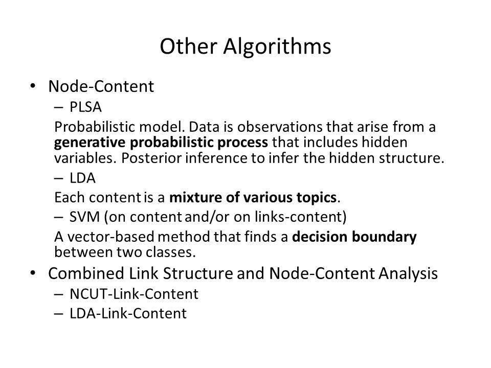 Other Algorithms Node-Content – PLSA Probabilistic model. Data is observations that arise from a generative probabilistic process that includes hidden