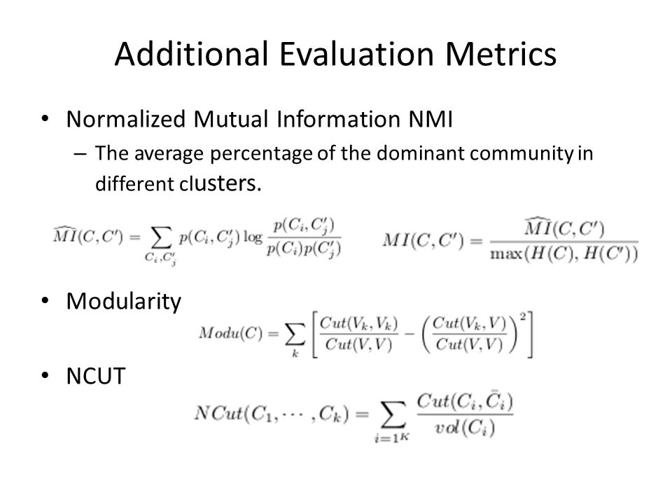 Additional Evaluation Metrics Normalized Mutual Information NMI – The average percentage of the dominant community in different cl usters.