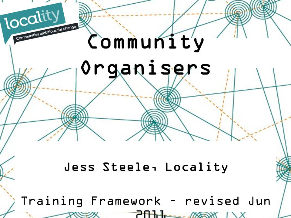 Jess Steele, Locality Training Framework – revised Jun 2011 Community Organisers