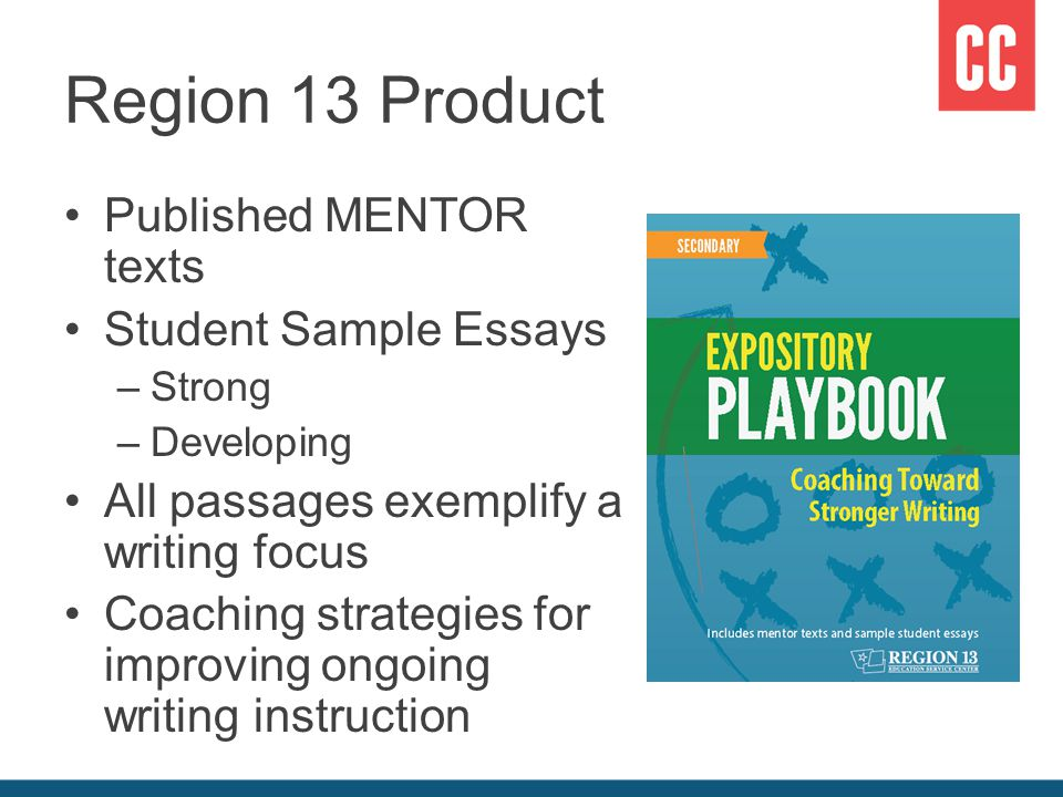 Region 13 Product Published MENTOR texts Student Sample Essays –Strong –Developing All passages exemplify a writing focus Coaching strategies for improving ongoing writing instruction