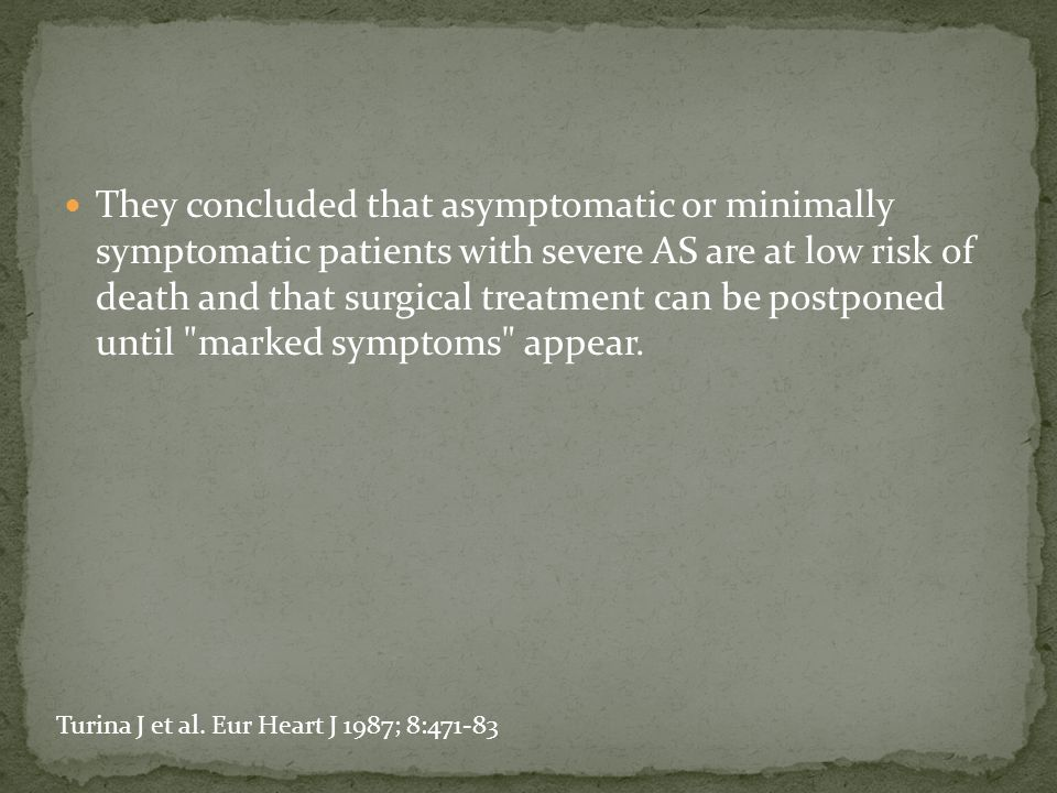 They concluded that asymptomatic or minimally symptomatic patients with severe AS are at low risk of death and that surgical treatment can be postpone