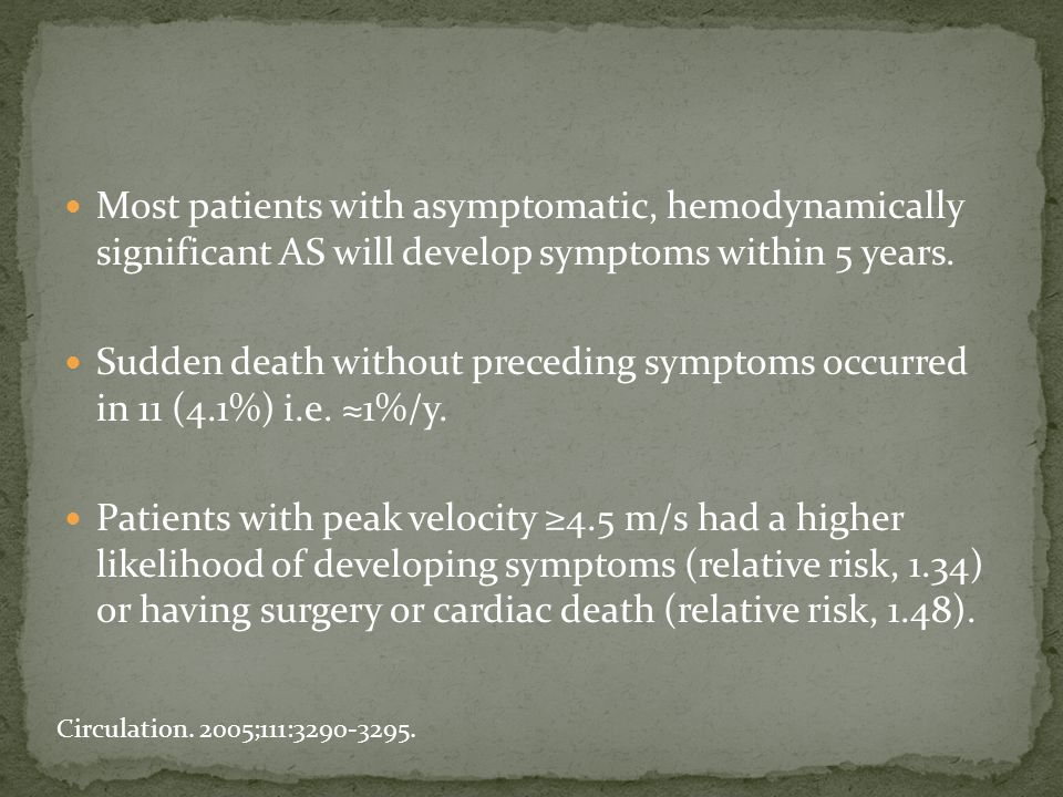 Most patients with asymptomatic, hemodynamically significant AS will develop symptoms within 5 years. Sudden death without preceding symptoms occurred