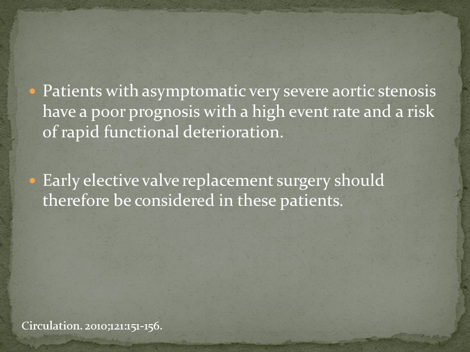 Patients with asymptomatic very severe aortic stenosis have a poor prognosis with a high event rate and a risk of rapid functional deterioration. Earl