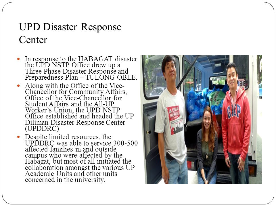 UPD Disaster Response Center In response to the HABAGAT disaster the UPD NSTP Office drew up a Three Phase Disaster Response and Preparedness Plan – TULONG OBLE.