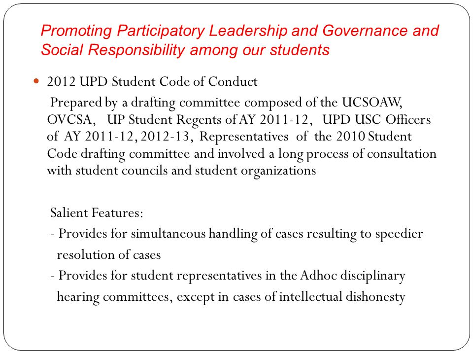 Promoting Participatory Leadership and Governance and Social Responsibility among our students 2012 UPD Student Code of Conduct Prepared by a drafting committee composed of the UCSOAW, OVCSA, UP Student Regents of AY 2011-12, UPD USC Officers of AY 2011-12, 2012-13, Representatives of the 2010 Student Code drafting committee and involved a long process of consultation with student councils and student organizations Salient Features: - Provides for simultaneous handling of cases resulting to speedier resolution of cases - Provides for student representatives in the Adhoc disciplinary hearing committees, except in cases of intellectual dishonesty