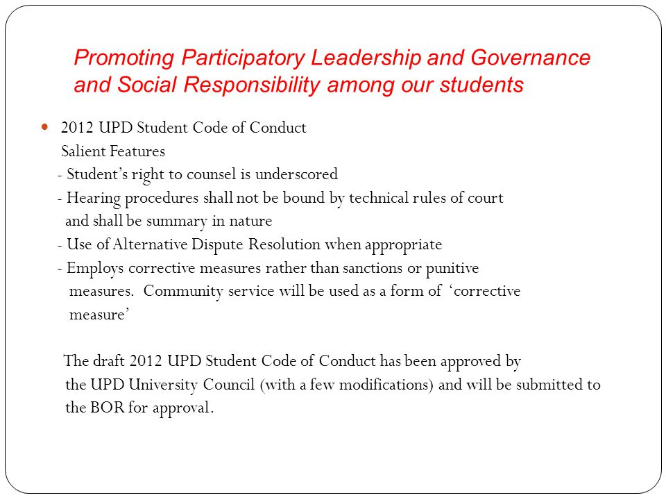 Promoting Participatory Leadership and Governance and Social Responsibility among our students 2012 UPD Student Code of Conduct Salient Features - Student's right to counsel is underscored - Hearing procedures shall not be bound by technical rules of court and shall be summary in nature - Use of Alternative Dispute Resolution when appropriate - Employs corrective measures rather than sanctions or punitive measures.