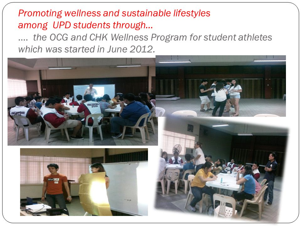 Promoting wellness and sustainable lifestyles among UPD students through… …. the OCG and CHK Wellness Program for student athletes which was started i