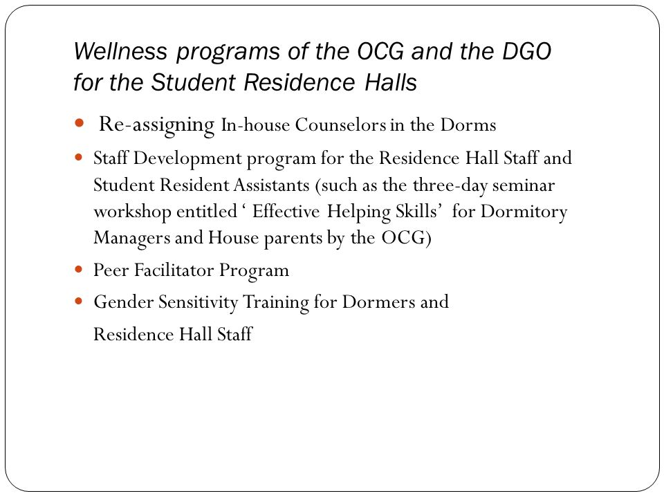 Wellness programs of the OCG and the DGO for the Student Residence Halls Re-assigning In-house Counselors in the Dorms Staff Development program for the Residence Hall Staff and Student Resident Assistants (such as the three-day seminar workshop entitled ' Effective Helping Skills' for Dormitory Managers and House parents by the OCG) Peer Facilitator Program Gender Sensitivity Training for Dormers and Residence Hall Staff