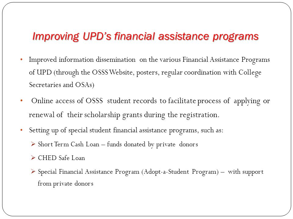 Improving UPD's financial assistance programs Improved information dissemination on the various Financial Assistance Programs of UPD (through the OSSS Website, posters, regular coordination with College Secretaries and OSAs) Online access of OSSS student records to facilitate process of applying or renewal of their scholarship grants during the registration.