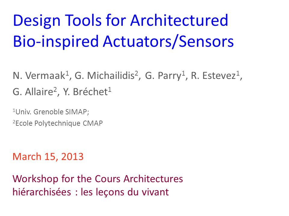 Design Tools for Architectured Bio-inspired Actuators/Sensors N. Vermaak 1, G. Michailidis 2, G. Parry 1, R. Estevez 1, G. Allaire 2, Y. Bréchet 1 1 U