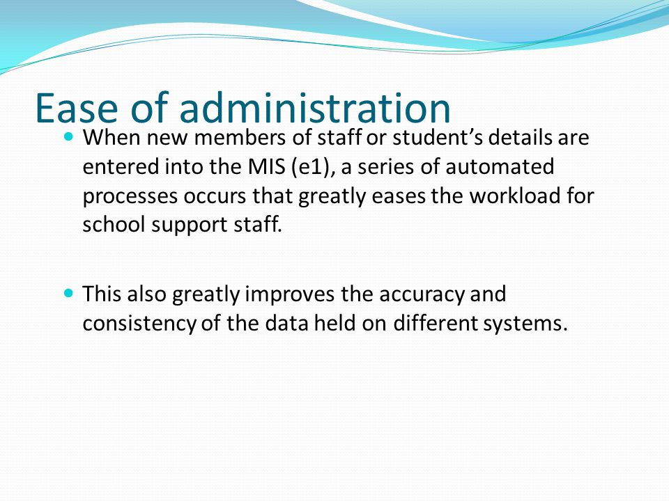 Ease of administration When new members of staff or student's details are entered into the MIS (e1), a series of automated processes occurs that great