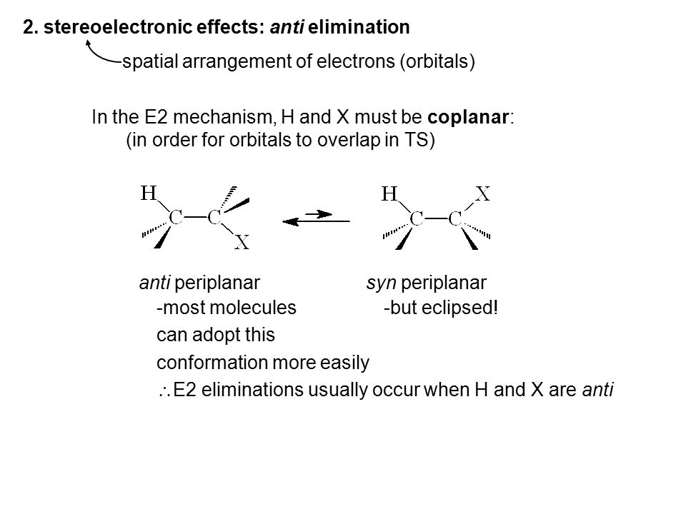 2. stereoelectronic effects: anti elimination spatial arrangement of electrons (orbitals) In the E2 mechanism, H and X must be coplanar: (in order for