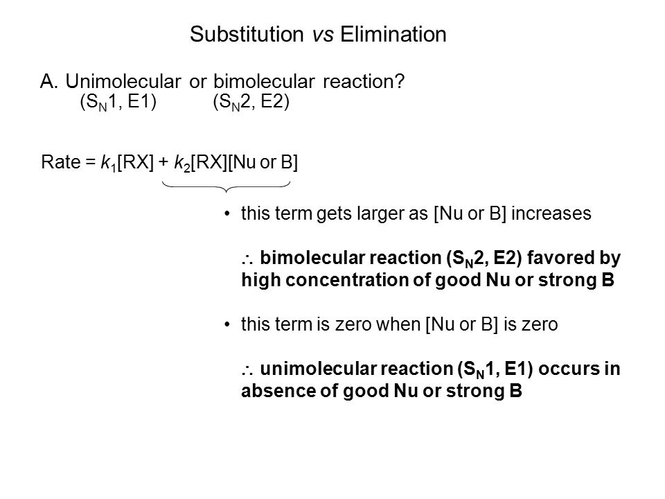 Substitution vs Elimination A. Unimolecular or bimolecular reaction? (S N 2, E2)(S N 1, E1) Rate = k 1 [RX] + k 2 [RX][Nu or B] this term gets larger