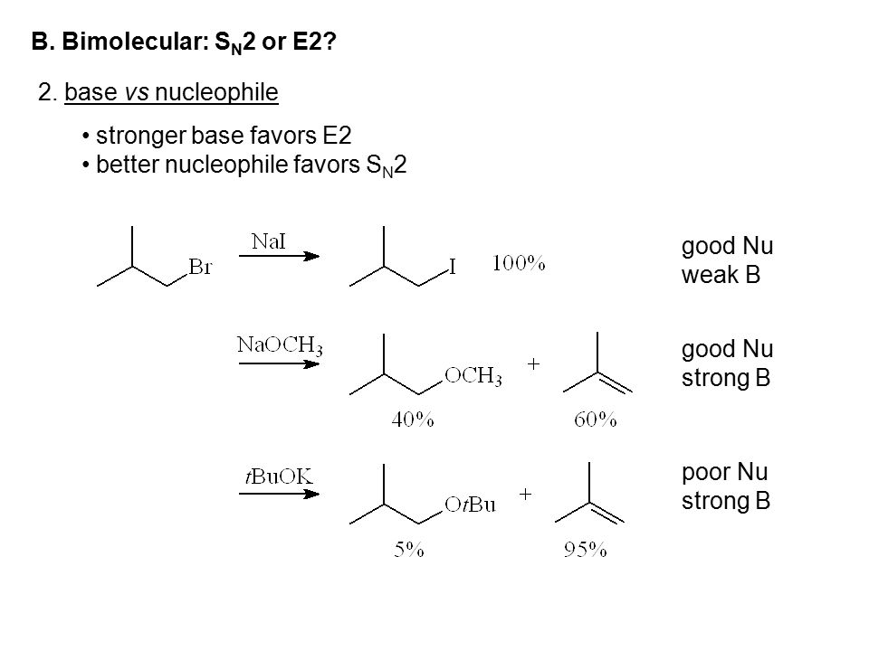 B. Bimolecular: S N 2 or E2? 2. base vs nucleophile stronger base favors E2 better nucleophile favors S N 2 good Nu weak B good Nu strong B poor Nu st