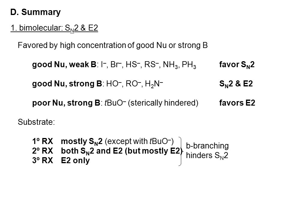D. Summary 1. bimolecular: S N 2 & E2 Favored by high concentration of good Nu or strong B good Nu, weak B: I –, Br –, HS –, RS –, NH 3, PH 3 favor S