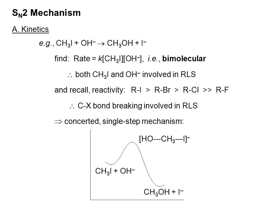 S N 2 Mechanism A. Kinetics e.g., CH 3 I + OH –  CH 3 OH + I – find: Rate = k[CH 3 I][OH – ], i.e., bimolecular  both CH 3 I and OH – involved in RL