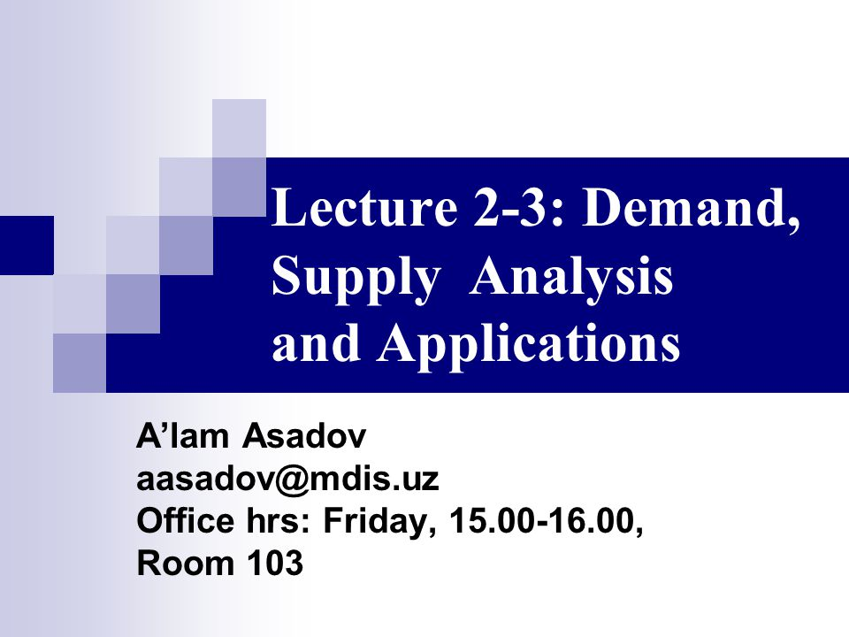 Lecture 2-3: Demand, Supply Analysis and Applications A'lam Asadov aasadov@mdis.uz Office hrs: Friday, 15.00-16.00, Room 103