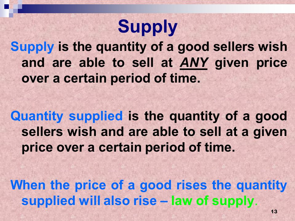 13 Supply Supply is the quantity of a good sellers wish and are able to sell at ANY given price over a certain period of time. Quantity supplied is th
