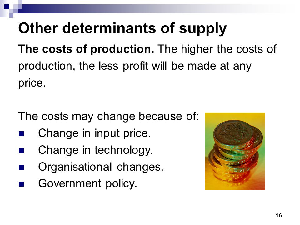 16 Other determinants of supply The costs of production. The higher the costs of production, the less profit will be made at any price. The costs may