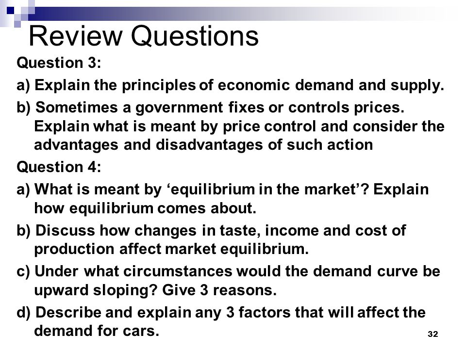 32 Review Questions Question 3: a) Explain the principles of economic demand and supply. b) Sometimes a government fixes or controls prices. Explain w