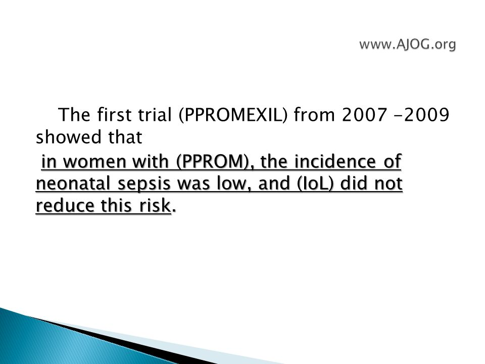 The first trial (PPROMEXIL) from 2007 -2009 showed that in women with (PPROM), the incidence of neonatal sepsis was low, and (IoL) did not reduce this risk.