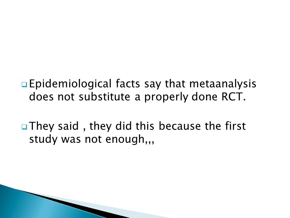  Epidemiological facts say that metaanalysis does not substitute a properly done RCT.