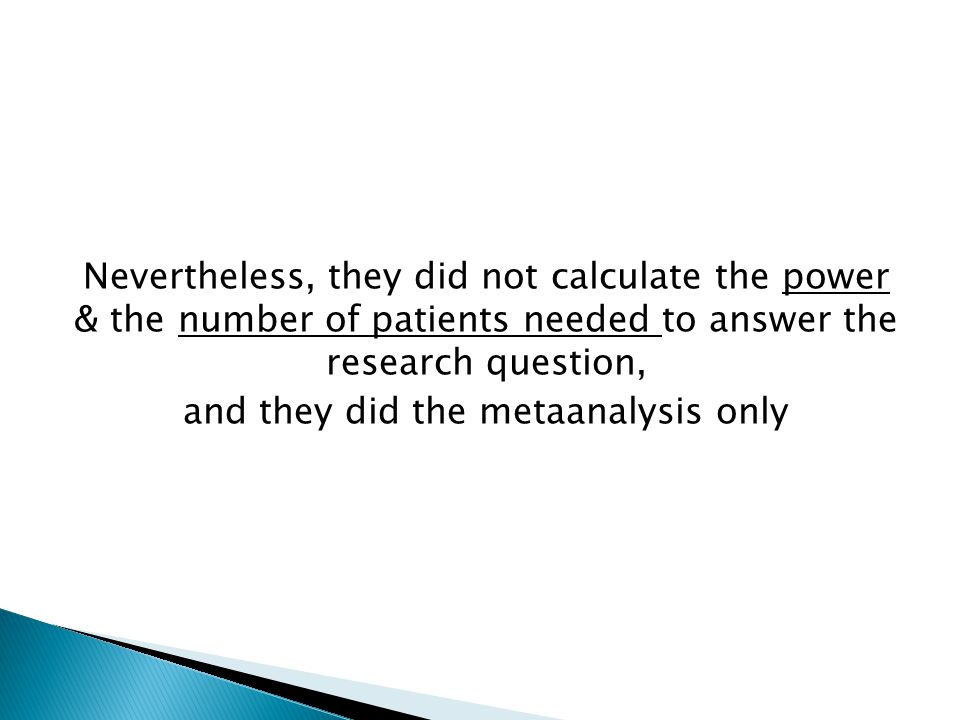 Nevertheless, they did not calculate the power & the number of patients needed to answer the research question, and they did the metaanalysis only