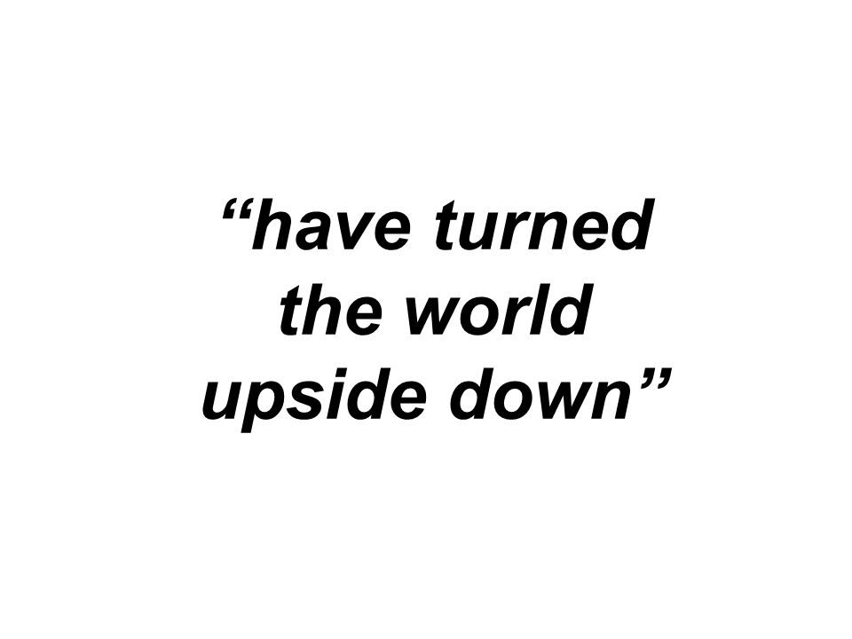 """""""have turned the world upside down"""""""