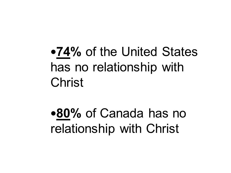 74% of the United States has no relationship with Christ 80% of Canada has no relationship with Christ