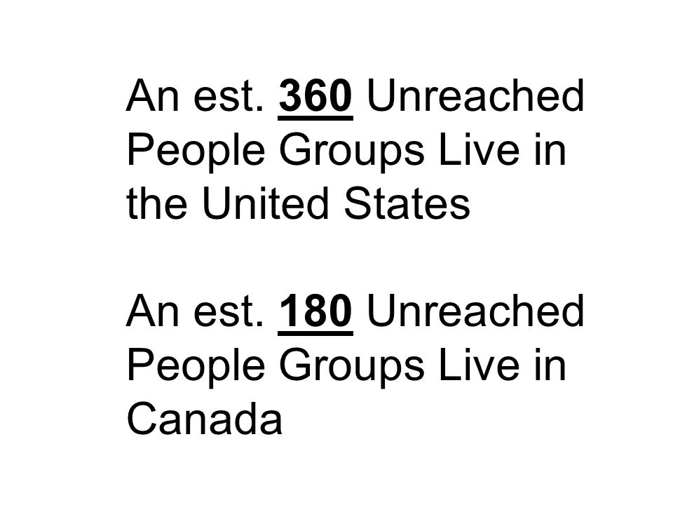 An est. 360 Unreached People Groups Live in the United States An est. 180 Unreached People Groups Live in Canada