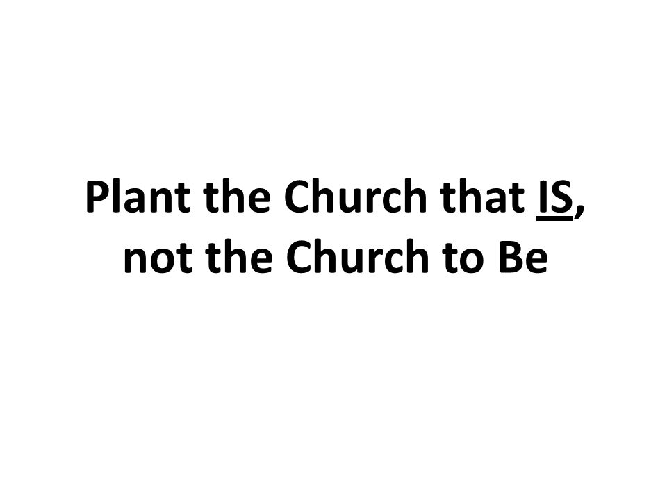 Plant the Church that IS, not the Church to Be