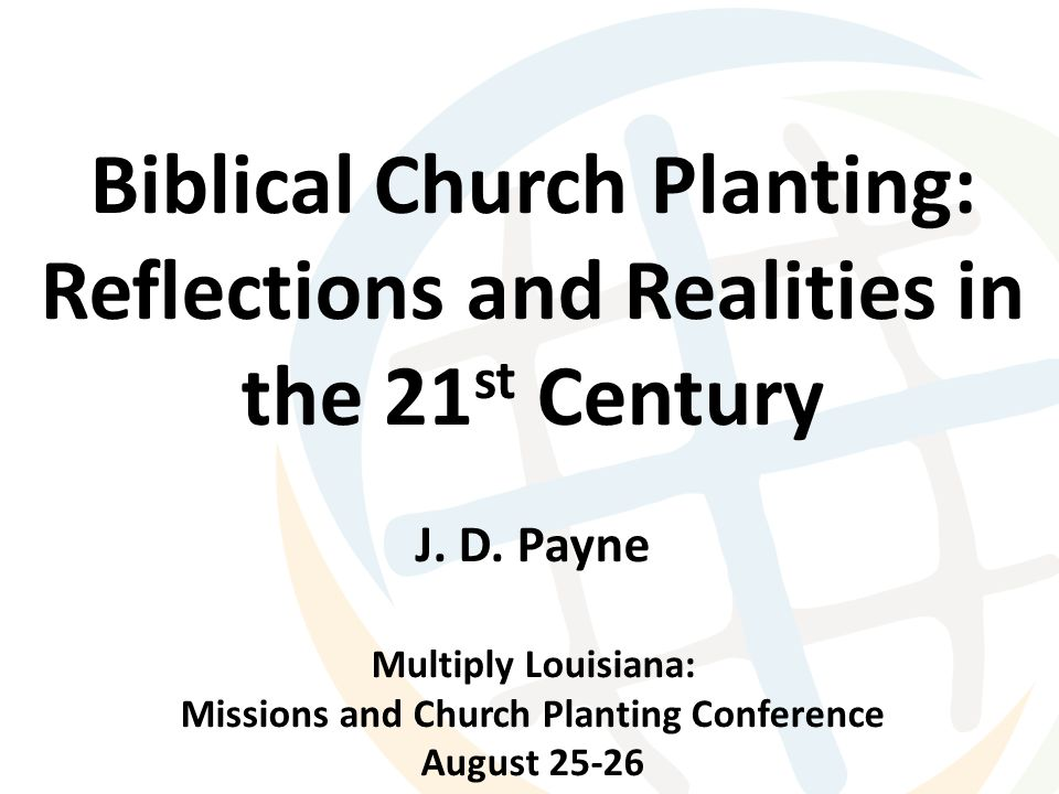 Biblical Church Planting: Reflections and Realities in the 21 st Century J. D. Payne Multiply Louisiana: Missions and Church Planting Conference Augus