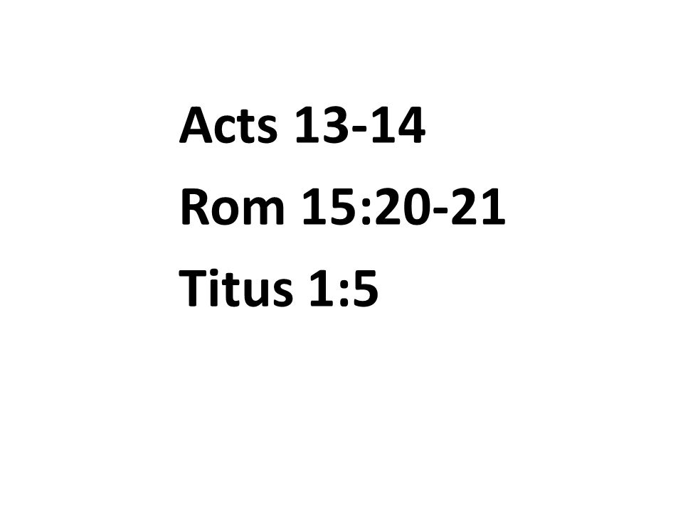 Acts 13-14 Rom 15:20-21 Titus 1:5
