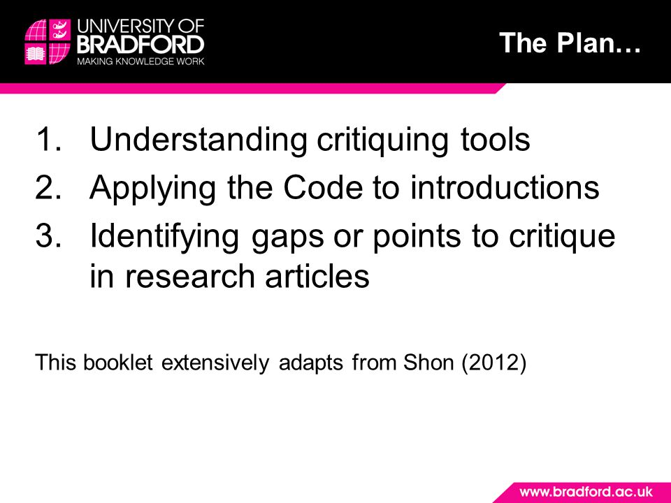 The Plan… 1.Understanding critiquing tools 2.Applying the Code to introductions 3.Identifying gaps or points to critique in research articles This booklet extensively adapts from Shon (2012)