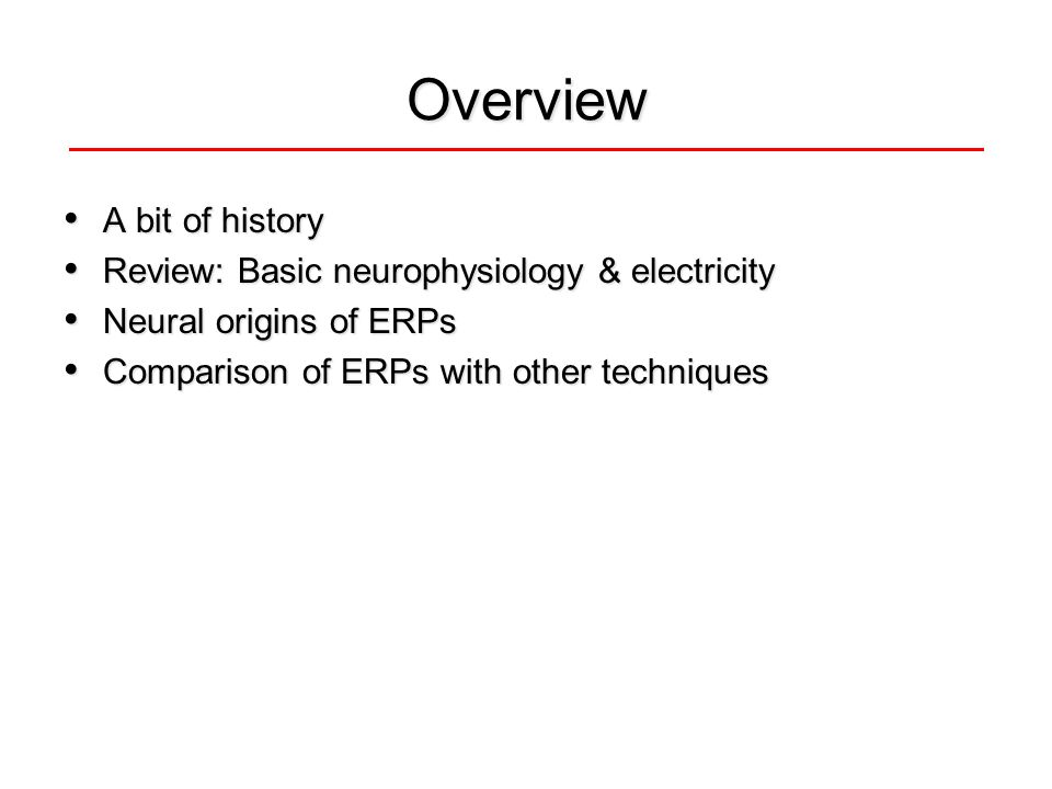Overview A bit of history A bit of history Review: Basic neurophysiology & electricity Review: Basic neurophysiology & electricity Neural origins of ERPs Neural origins of ERPs Comparison of ERPs with other techniques Comparison of ERPs with other techniques