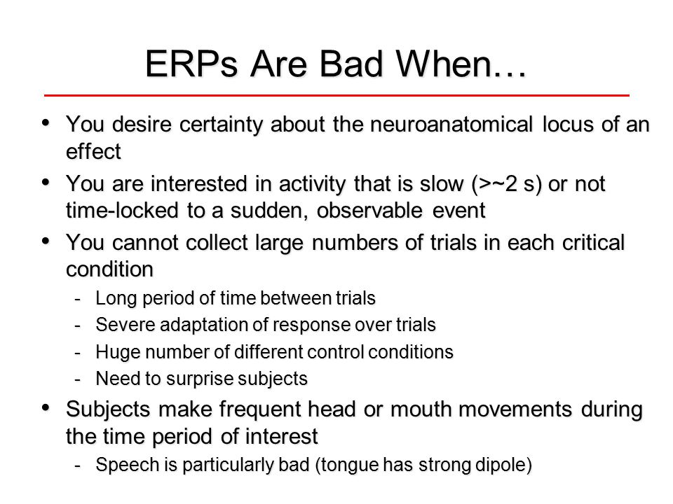 ERPs Are Bad When… You desire certainty about the neuroanatomical locus of an effect You desire certainty about the neuroanatomical locus of an effect