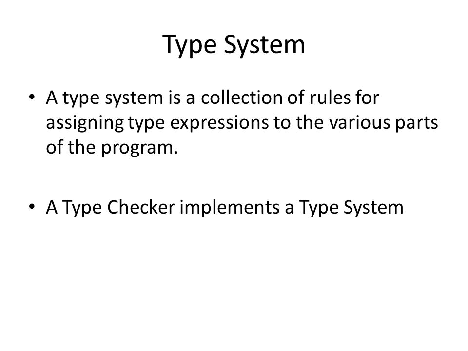 Type System A type system is a collection of rules for assigning type expressions to the various parts of the program.
