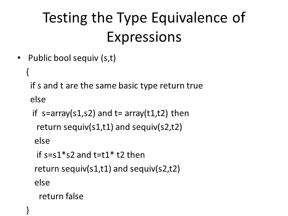 Testing the Type Equivalence of Expressions Public bool sequiv (s,t) { if s and t are the same basic type return true else if s=array(s1,s2) and t= ar