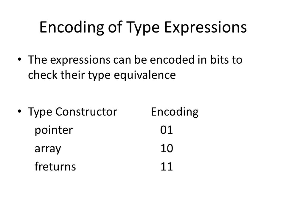 Encoding of Type Expressions The expressions can be encoded in bits to check their type equivalence Type Constructor Encoding pointer01 array10 fretur