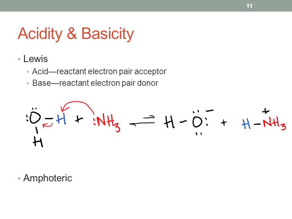 Acidity & Basicity Lewis Acid—reactant electron pair acceptor Base—reactant electron pair donor Amphoteric 11