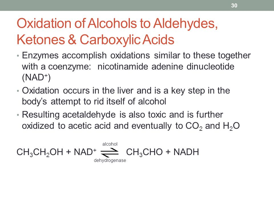 Oxidation of Alcohols to Aldehydes, Ketones & Carboxylic Acids Enzymes accomplish oxidations similar to these together with a coenzyme: nicotinamide adenine dinucleotide (NAD + ) Oxidation occurs in the liver and is a key step in the body's attempt to rid itself of alcohol Resulting acetaldehyde is also toxic and is further oxidized to acetic acid and eventually to CO 2 and H 2 O CH 3 CH 2 OH + NAD + CH 3 CHO + NADH 30 alcohol dehydrogenase