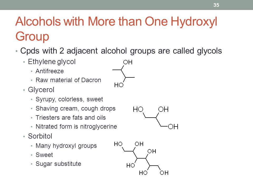 Alcohols with More than One Hydroxyl Group Cpds with 2 adjacent alcohol groups are called glycols Ethylene glycol Antifreeze Raw material of Dacron Glycerol Syrupy, colorless, sweet Shaving cream, cough drops Triesters are fats and oils Nitrated form is nitroglycerine Sorbitol Many hydroxyl groups Sweet Sugar substitute 35
