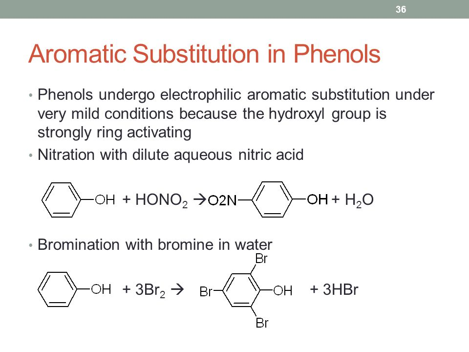 Aromatic Substitution in Phenols Phenols undergo electrophilic aromatic substitution under very mild conditions because the hydroxyl group is strongly ring activating Nitration with dilute aqueous nitric acid + HONO 2  + H 2 O Bromination with bromine in water + 3Br 2  + 3HBr 36