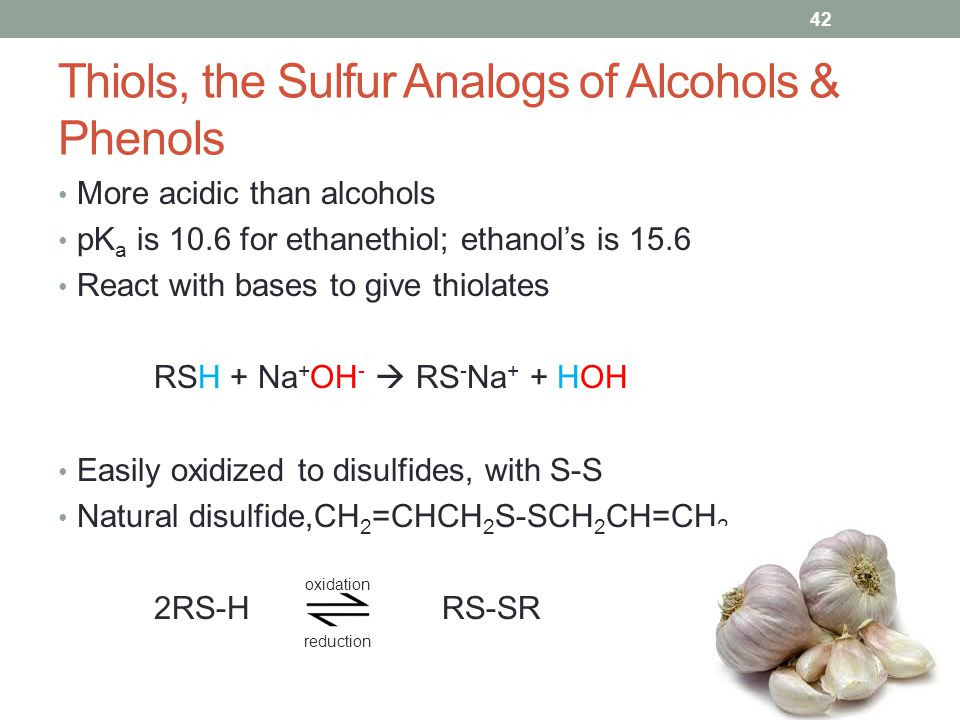 Thiols, the Sulfur Analogs of Alcohols & Phenols More acidic than alcohols pK a is 10.6 for ethanethiol; ethanol's is 15.6 React with bases to give thiolates RSH + Na + OH -  RS - Na + + HOH Easily oxidized to disulfides, with S-S Natural disulfide,CH 2 =CHCH 2 S-SCH 2 CH=CH 2 2RS-H RS-SR 42 oxidation reduction