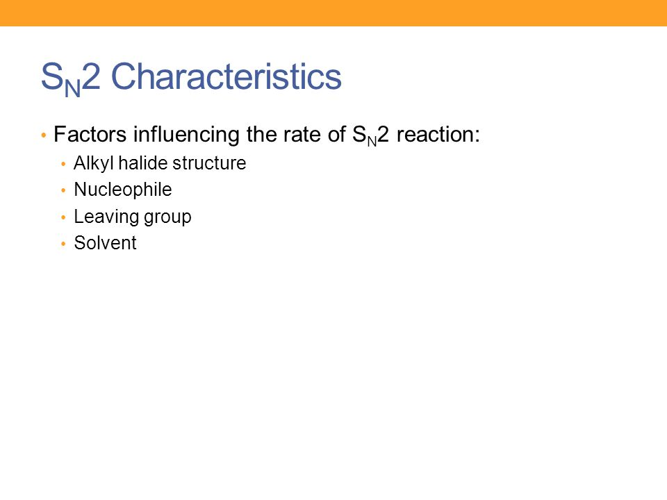 S N 2 Characteristics Factors influencing the rate of S N 2 reaction: Alkyl halide structure Nucleophile Leaving group Solvent