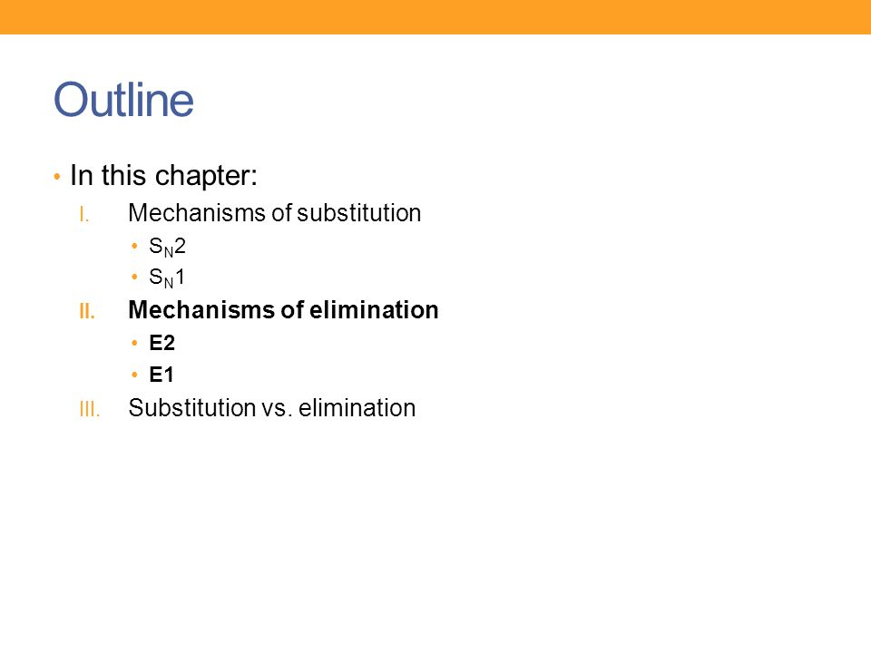 Outline In this chapter: I. Mechanisms of substitution S N 2 S N 1 II. Mechanisms of elimination E2 E1 III. Substitution vs. elimination