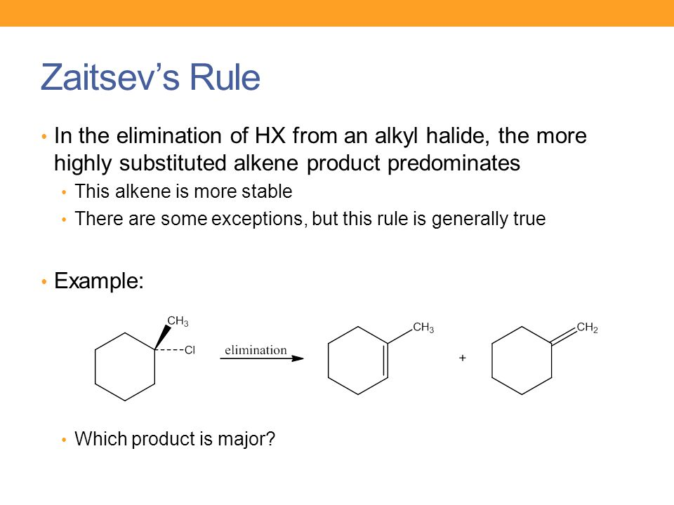 Zaitsev's Rule In the elimination of HX from an alkyl halide, the more highly substituted alkene product predominates This alkene is more stable There